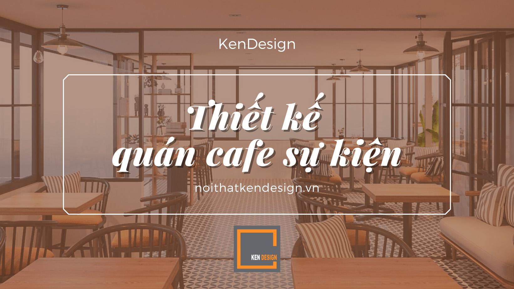 Mách bạn 5 yếu tố cần lưu ý khi thiết kế quán cafe sự kiện